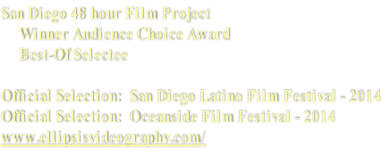 San Diego 48 hour Film Project      Winner Audience Choice Award       Best-Of Selectee  Official Selection:  San Diego Latino Film Festival - 2014 Official Selection:  Oceanside Film Festival - 2014 www.ellipsisvideography.com/