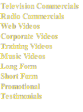 Television Commercials Radio Commercials Web Videos Corporate Videos Training Videos Music Videos Long Form Short Form Promotional  Testimonials