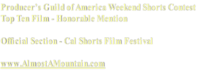 Producer's Guild of America Weekend Shorts Contest Top Ten Film - Honorable Mention  Official Section - Cal Shorts Film Festival  www.AlmostAMountain.com