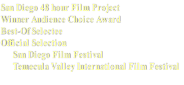 San Diego 48 hour Film Project Winner Audience Choice Award  Best-Of Selectee Official Selection         San Diego Film Festival       Temecula Valley International Film Festival