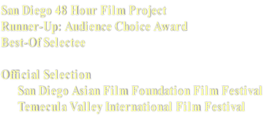San Diego 48 Hour Film Project Runner-Up: Audience Choice Award  Best-Of Selectee  Official Selection         San Diego Asian Film Foundation Film Festival       Temecula Valley International Film Festival